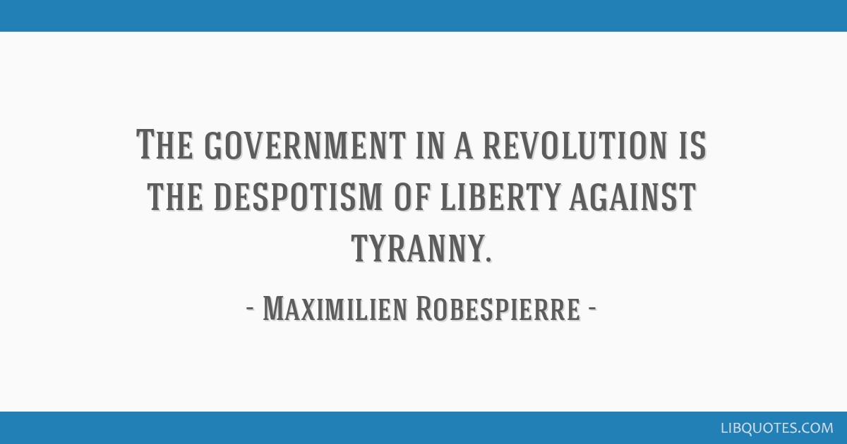 The government in a revolution is the despotism of liberty against tyranny.