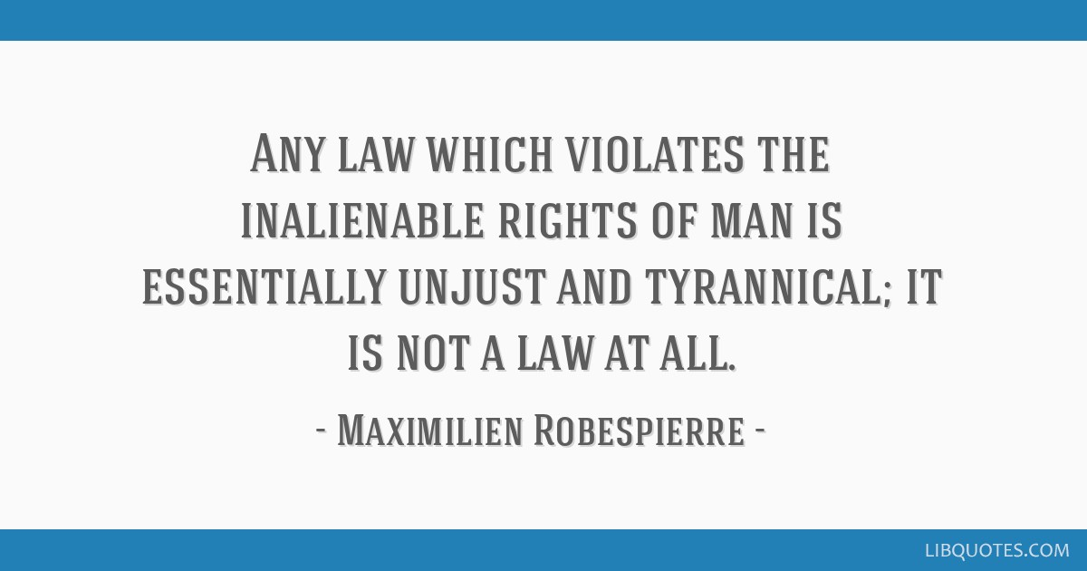 Any law which violates the inalienable rights of man is essentially unjust and tyrannical; it is not a law at all.