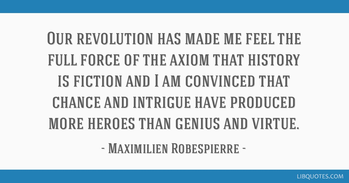 Our revolution has made me feel the full force of the axiom that history is fiction and I am convinced that chance and intrigue have produced more...
