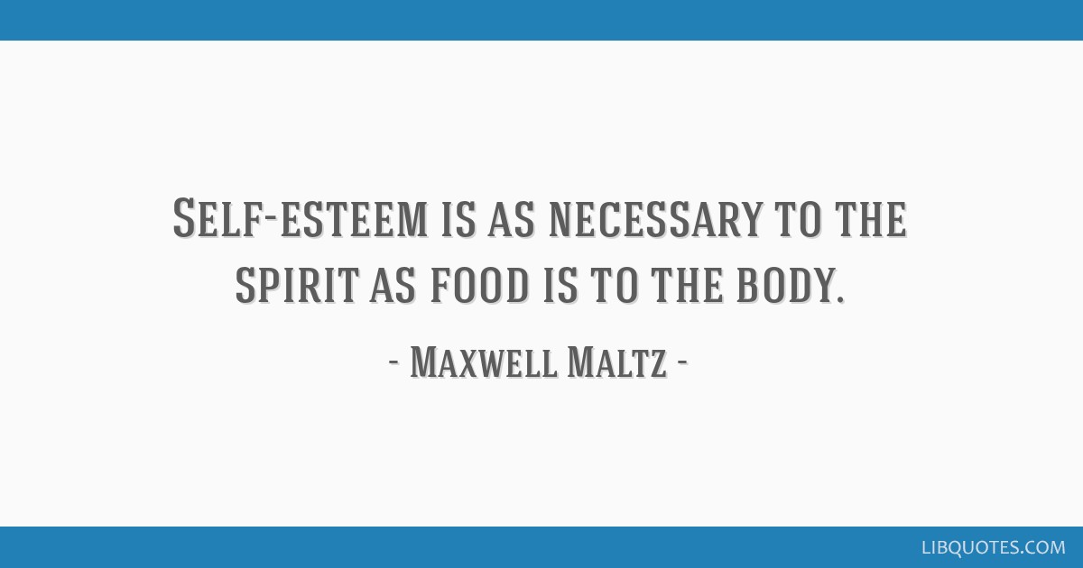 Self-esteem is as necessary to the spirit as food is to the body.