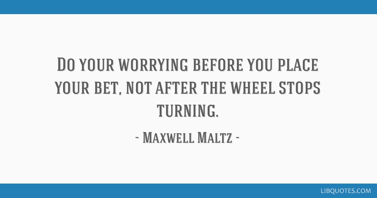 Do your worrying before you place your bet, not after the wheel stops turning.