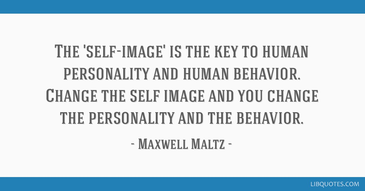 The 'self-image' is the key to human personality and human behavior. Change the self image and you change the personality and the behavior.