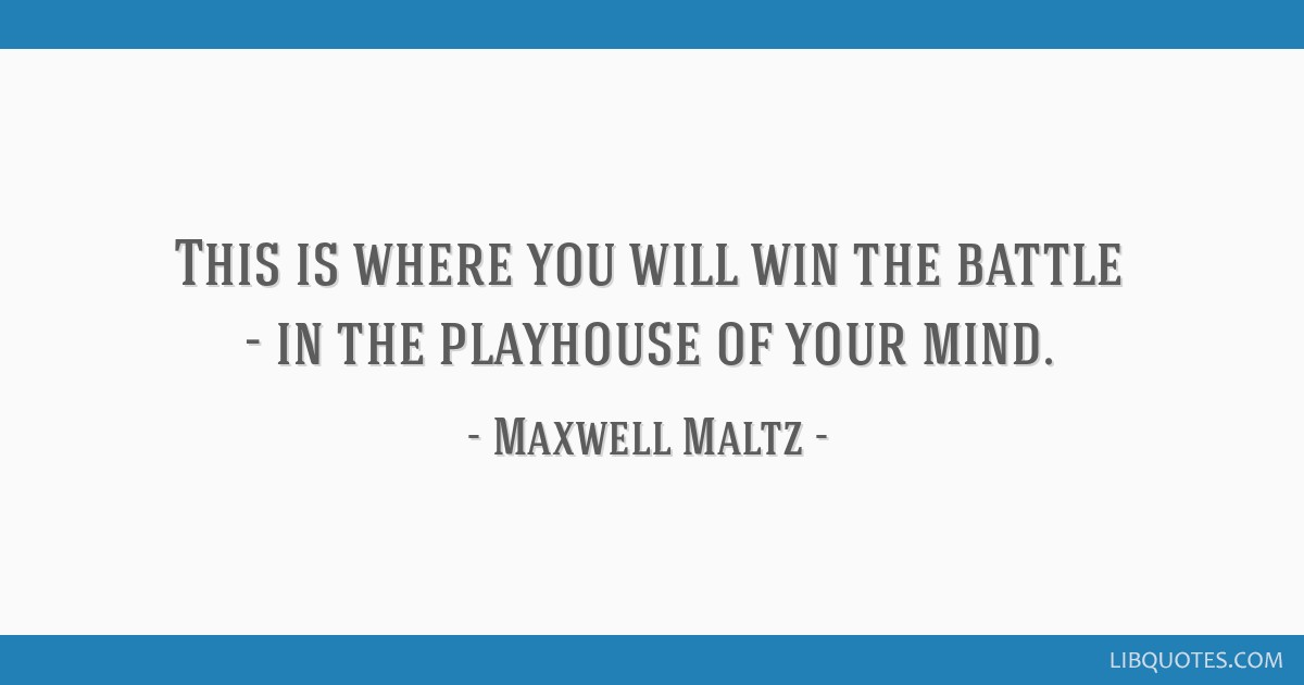 This is where you will win the battle - in the playhouse of your mind.