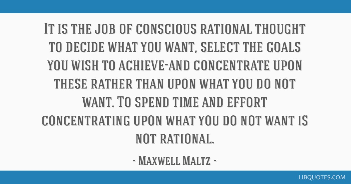 It is the job of conscious rational thought to decide what you want, select the goals you wish to achieve-and concentrate upon these rather than upon ...