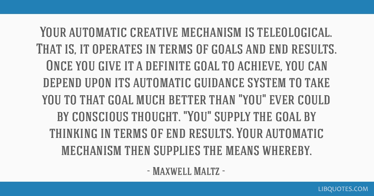 Your automatic creative mechanism is teleological. That is, it operates in terms of goals and end results. Once you give it a definite goal to...