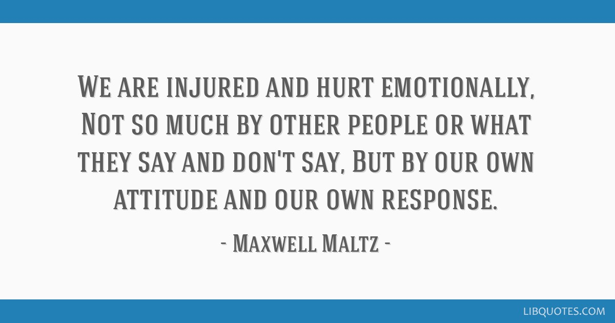 We are injured and hurt emotionally, Not so much by other people or what they say and don't say, But by our own attitude and our own response.