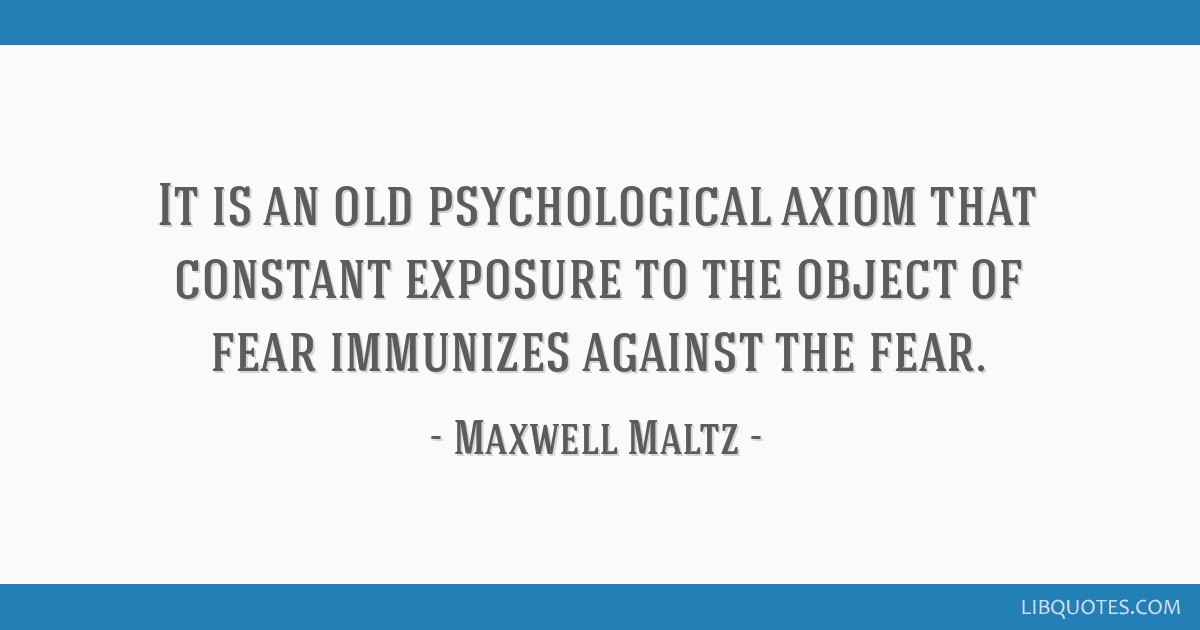 It is an old psychological axiom that constant exposure to the object of fear immunizes against the fear.