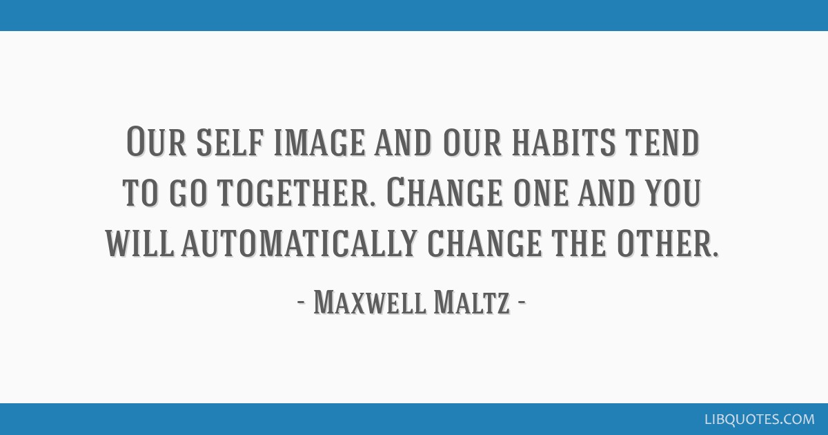 Our self image and our habits tend to go together. Change one and you will automatically change the other.