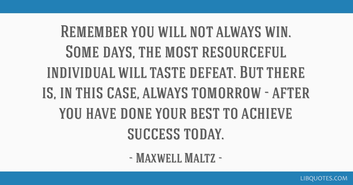 Remember you will not always win. Some days, the most resourceful individual will taste defeat. But there is, in this case, always tomorrow - after...