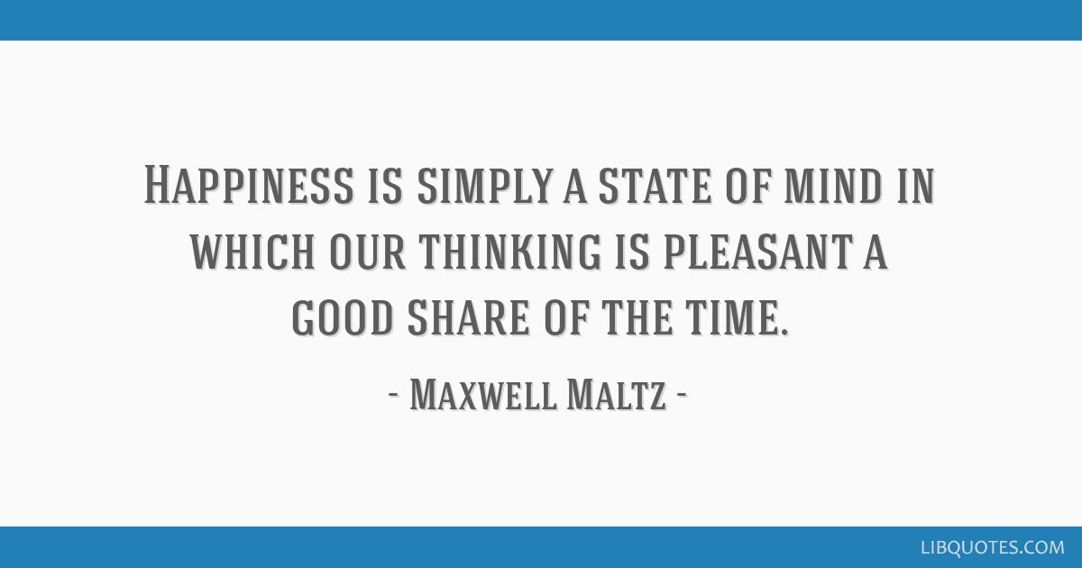 Happiness is simply a state of mind in which our thinking is pleasant a good share of the time.