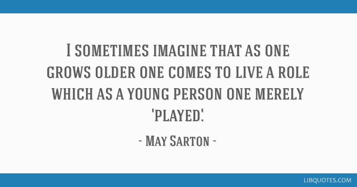 I sometimes imagine that as one grows older one comes to live a role which as a young person one merely 'played.'