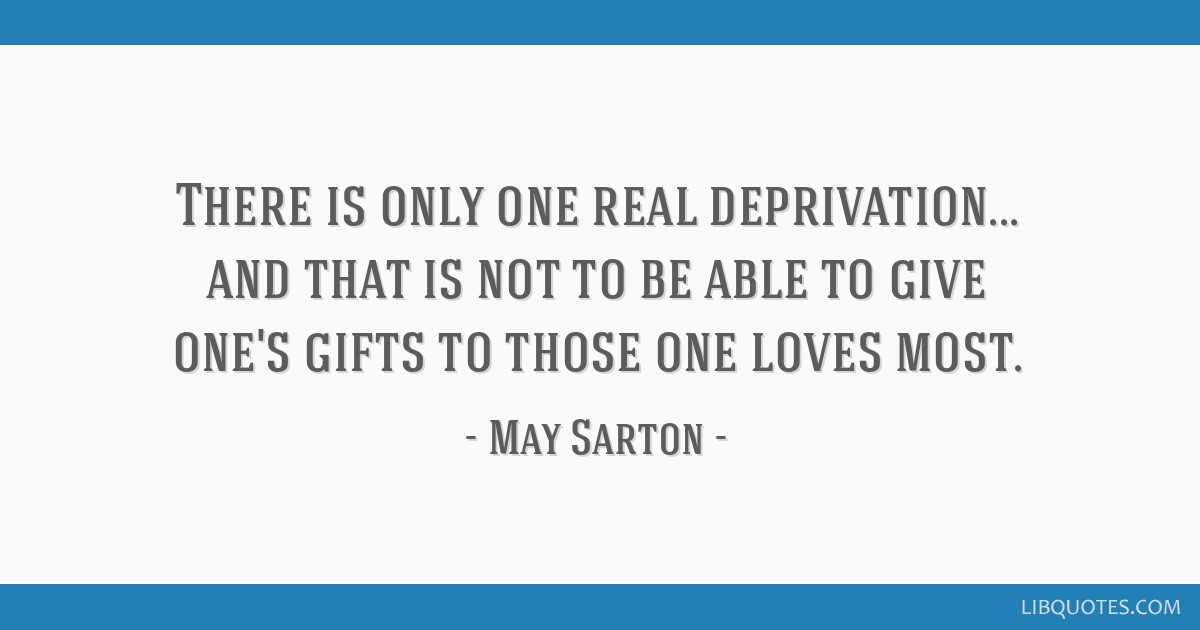 There is only one real deprivation... and that is not to be able to give one's gifts to those one loves most.
