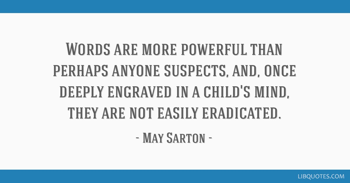 Words are more powerful than perhaps anyone suspects, and, once deeply engraved in a child's mind, they are not easily eradicated.