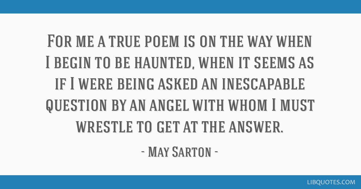 For me a true poem is on the way when I begin to be haunted, when it seems as if I were being asked an inescapable question by an angel with whom I...