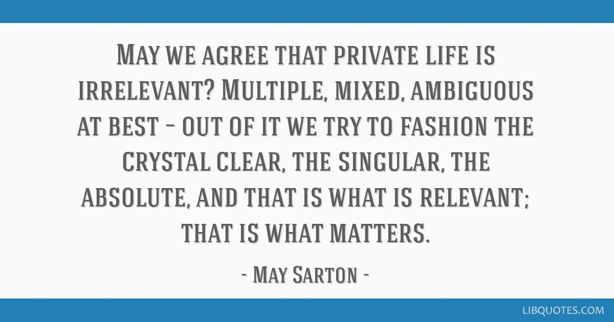 May we agree that private life is irrelevant? Multiple, mixed, ambiguous at best – out of it we try to fashion the crystal clear, the singular, the ...