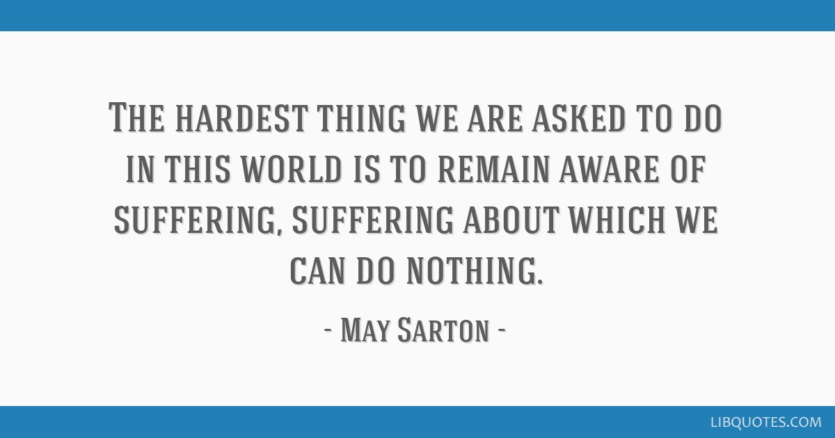 The hardest thing we are asked to do in this world is to remain aware of suffering, suffering about which we can do nothing.