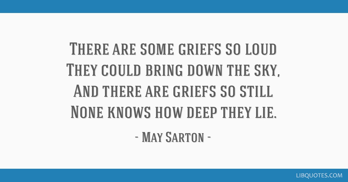 There are some griefs so loud They could bring down the sky, And there are griefs so still None knows how deep they lie.