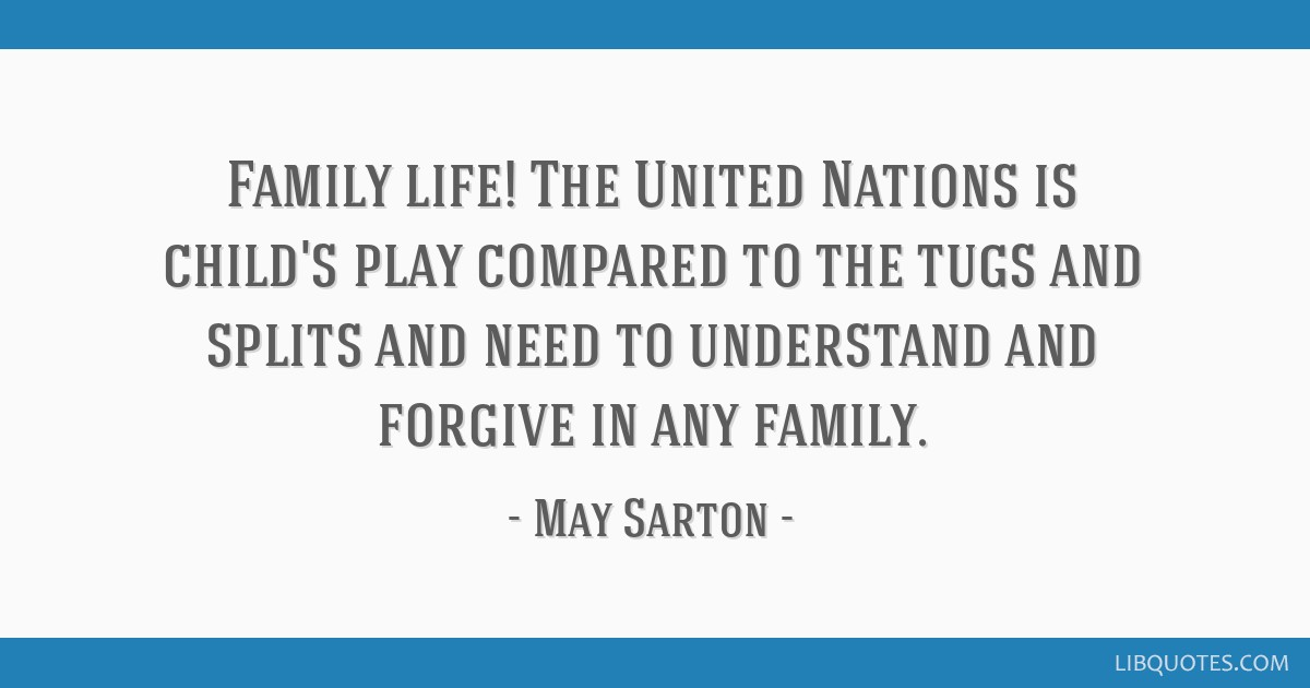 Family life! The United Nations is child's play compared to the tugs and splits and need to understand and forgive in any family.
