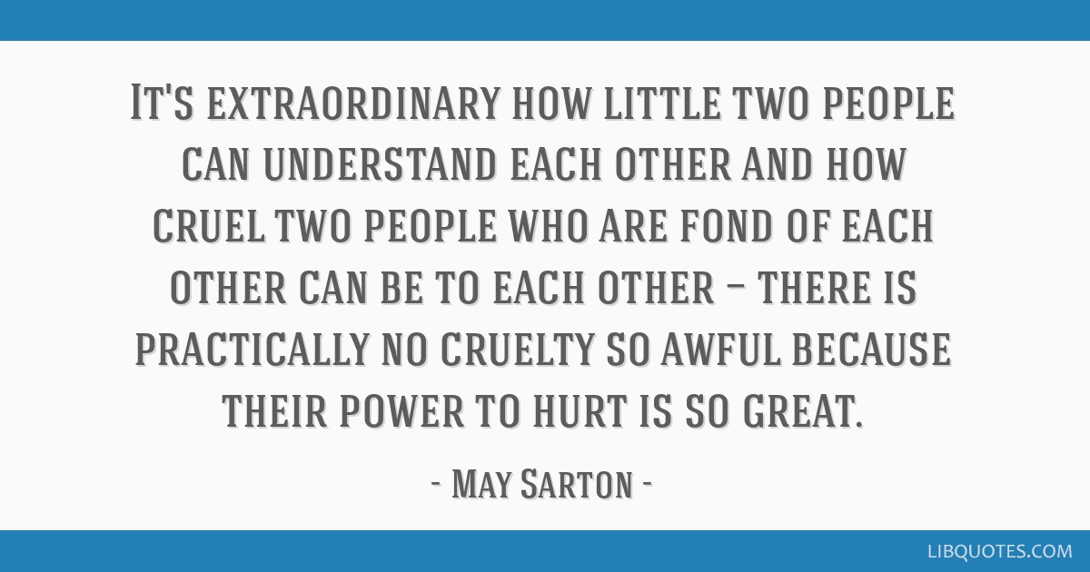 It's extraordinary how little two people can understand each other and how cruel two people who are fond of each other can be to each other — there ...