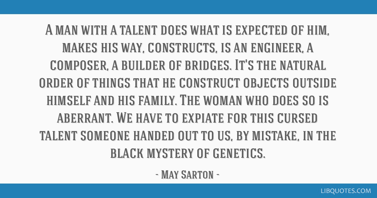 A man with a talent does what is expected of him, makes his way, constructs, is an engineer, a composer, a builder of bridges. It's the natural order ...