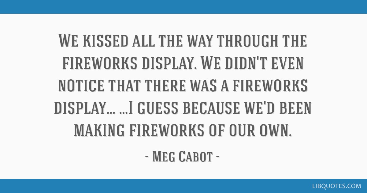 We kissed all the way through the fireworks display. We didn't even notice that there was a fireworks display… …I guess because we'd been making...