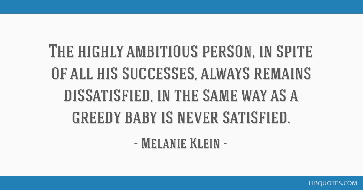 The highly ambitious person, in spite of all his successes, always remains dissatisfied, in the same way as a greedy baby is never satisfied.