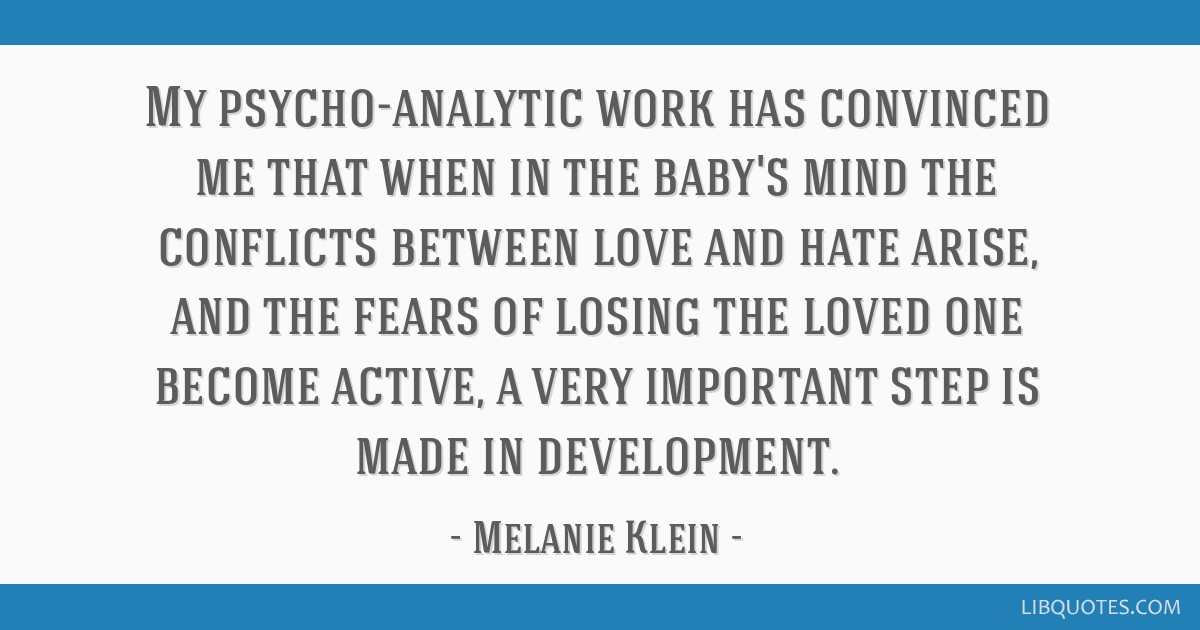 My psycho-analytic work has convinced me that when in the baby's mind the conflicts between love and hate arise, and the fears of losing the loved...