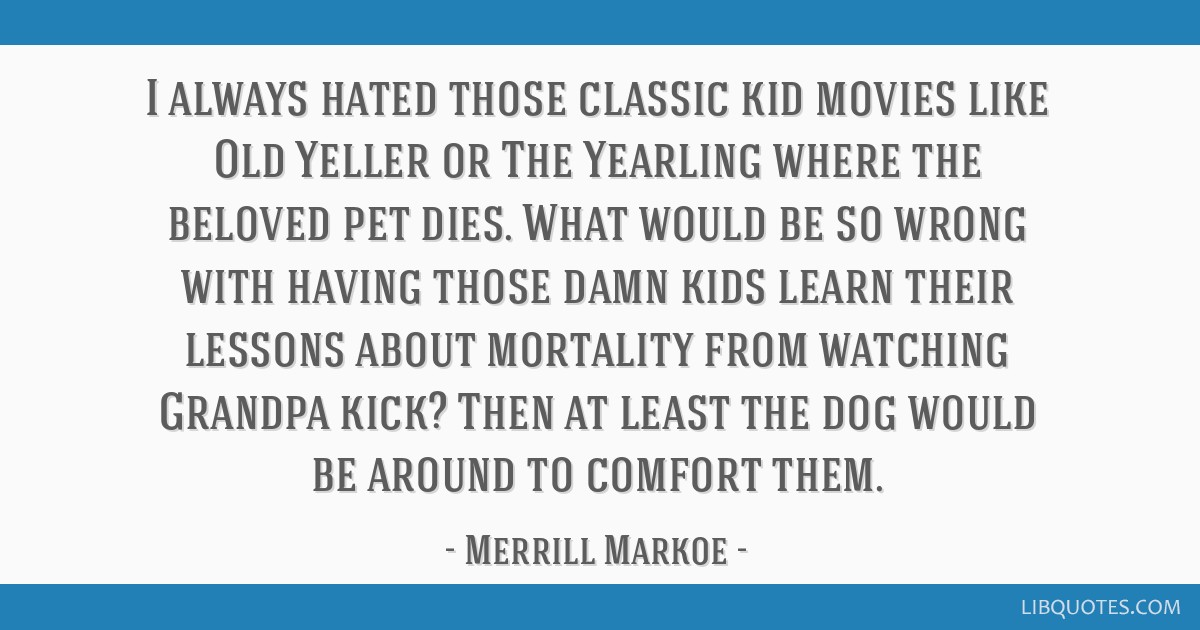 I always hated those classic kid movies like Old Yeller or ...