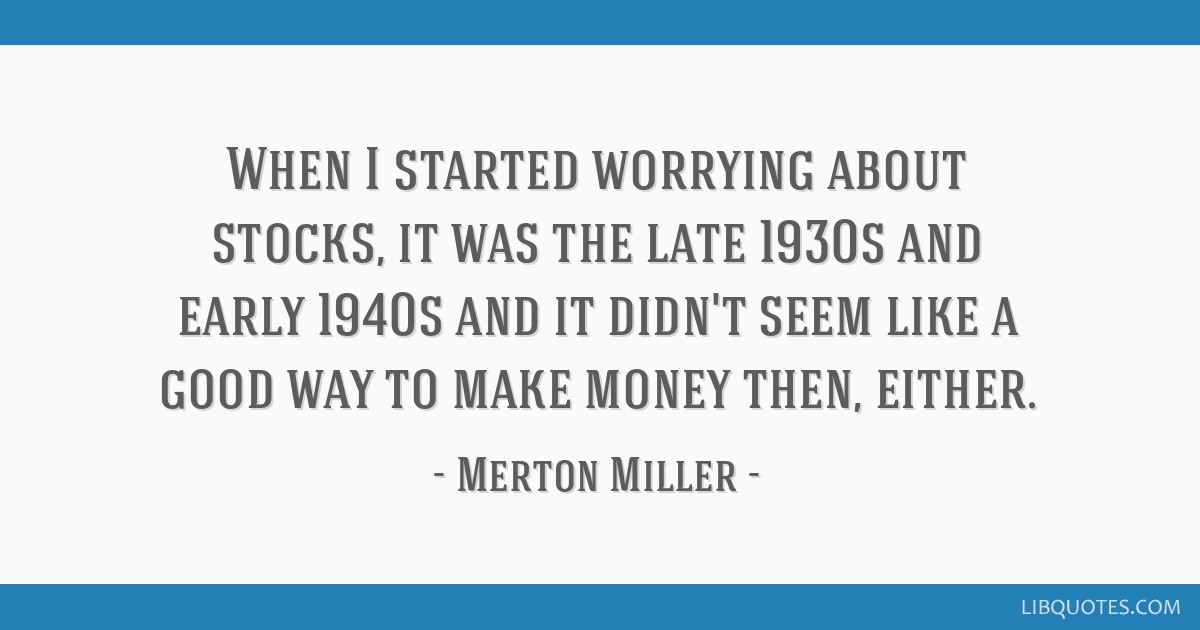 When I started worrying about stocks, it was the late 1930s and early 1940s and it didn't seem like a good way to make money then, either.
