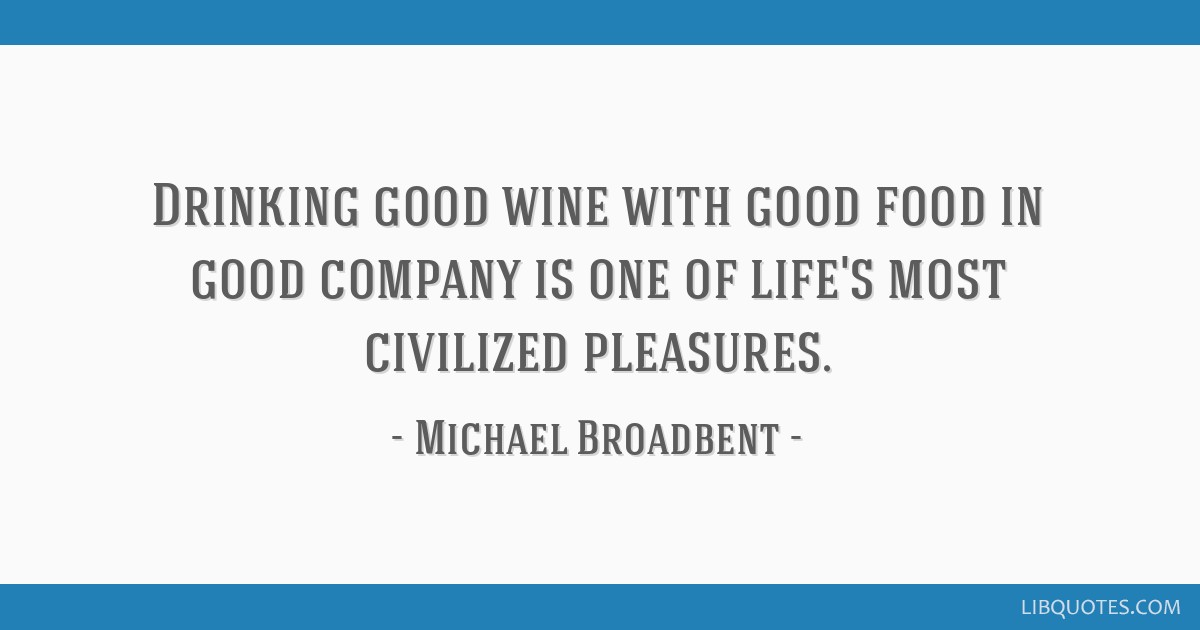 Drinking good wine with good food in good company is one of