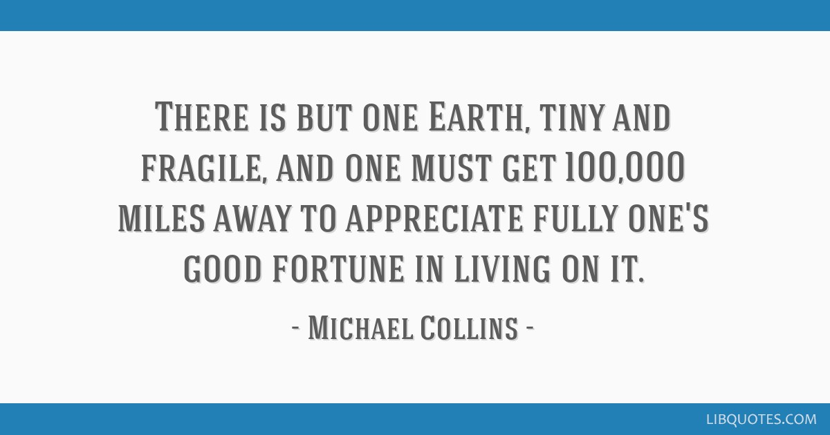 There is but one Earth, tiny and fragile, and one must get 100,000 miles away to appreciate fully one's good fortune in living on it.