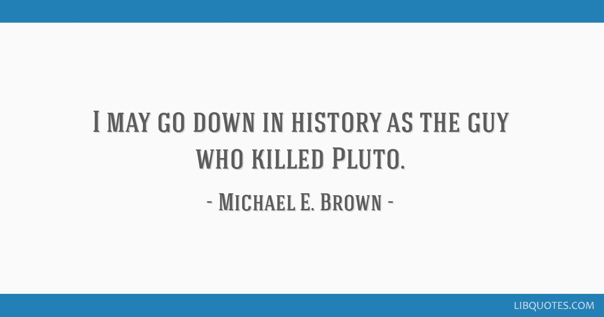 I may go down in history as the guy who killed Pluto.
