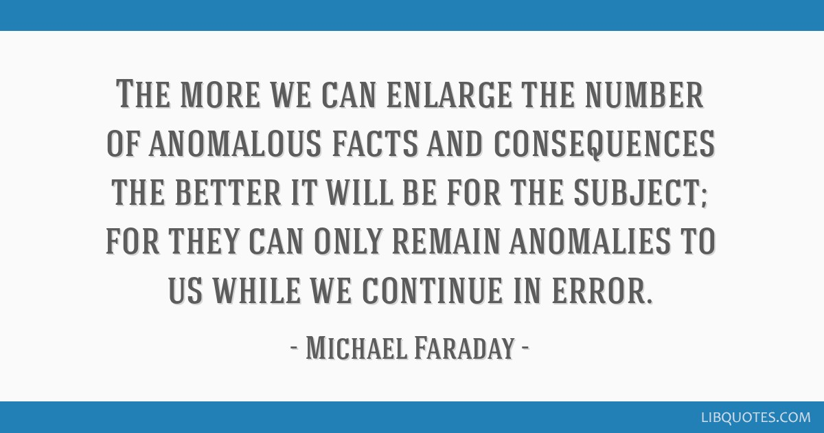 The more we can enlarge the number of anomalous facts and consequences the better it will be for the subject; for they can only remain anomalies to...