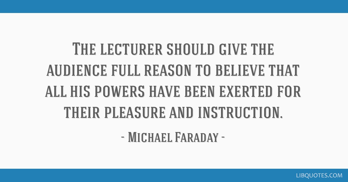 The lecturer should give the audience full reason to believe that all his powers have been exerted for their pleasure and instruction.