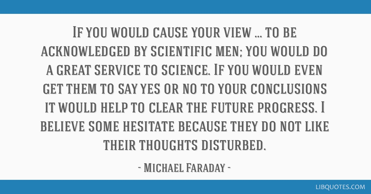 If you would cause your view … to be acknowledged by scientific men; you would do a great service to science. If you would even get them to say yes ...