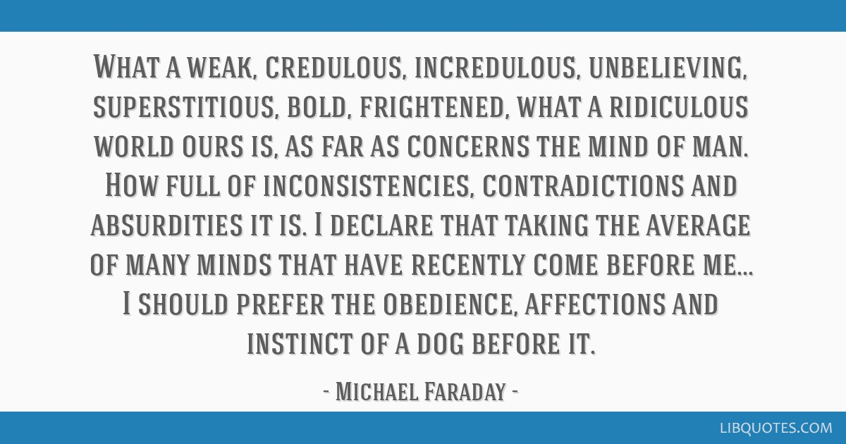 What a weak, credulous, incredulous, unbelieving, superstitious, bold, frightened, what a ridiculous world ours is, as far as concerns the mind of...