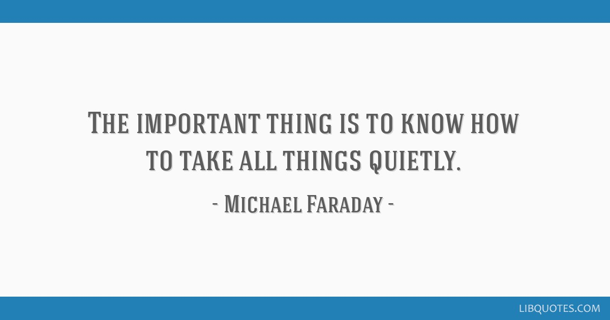 The important thing is to know how to take all things quietly.