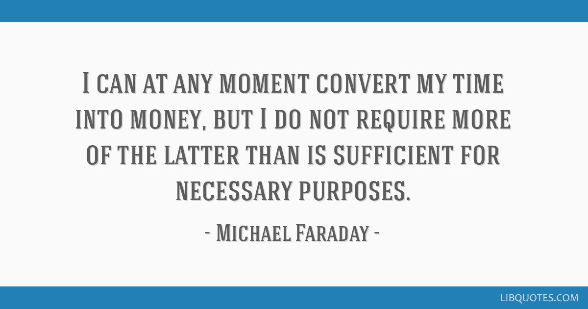 I can at any moment convert my time into money, but I do not require more of the latter than is sufficient for necessary purposes.