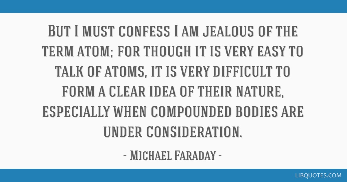 But I must confess I am jealous of the term atom; for though it is very easy to talk of atoms, it is very difficult to form a clear idea of their...