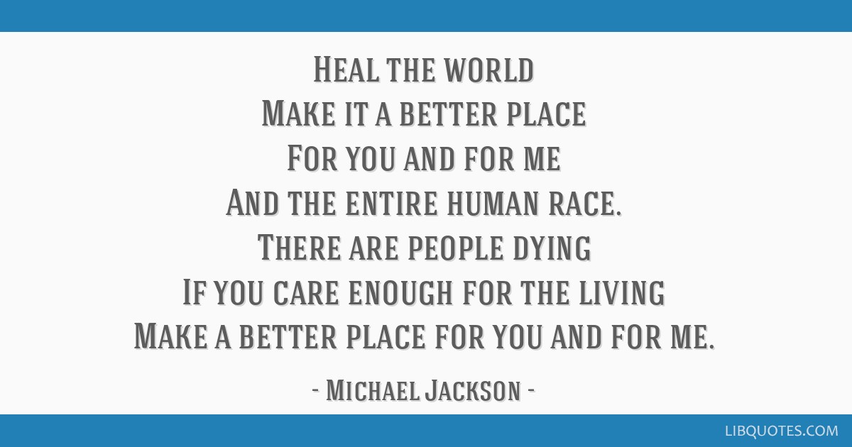 Heal the world Make it a better place For you and for me And the entire human race. There are people dying If you care enough for the living Make a...