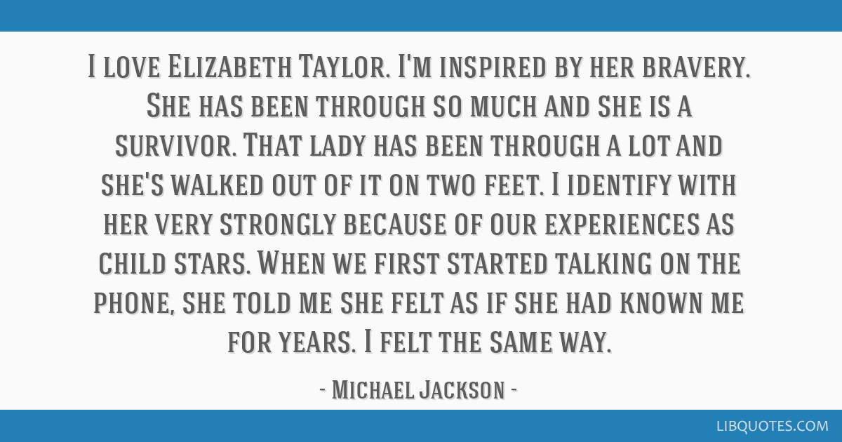I love Elizabeth Taylor. I'm inspired by her bravery. She has been through so much and she is a survivor. That lady has been through a lot and she's...