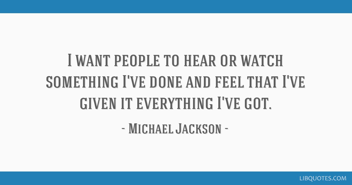 I want people to hear or watch something I've done and feel that I've given it everything I've got.