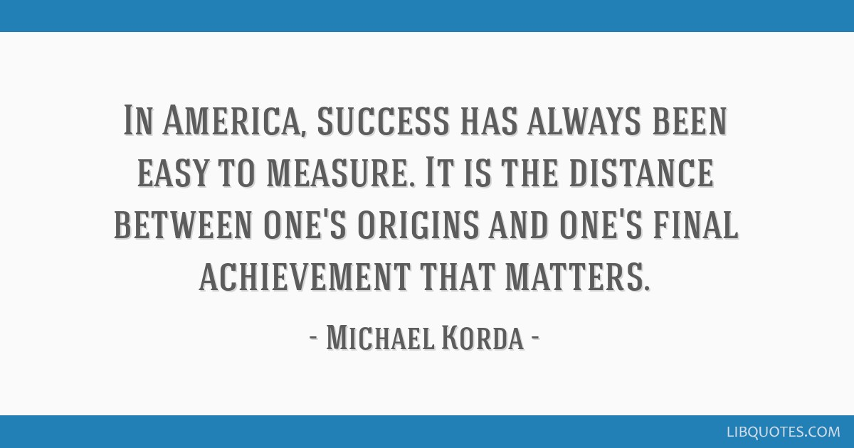 In America, success has always been easy to measure. It is the distance between one's origins and one's final achievement that matters.