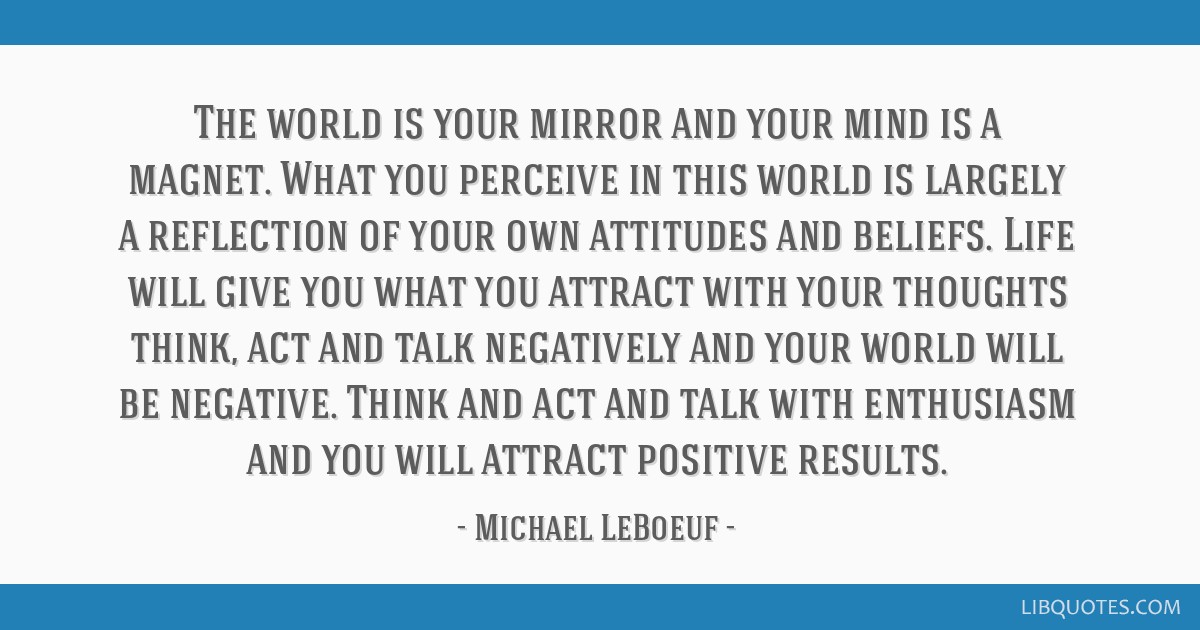 The world is your mirror and your mind is a magnet. What you ...