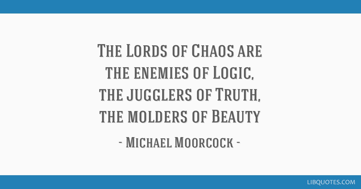 The Lords of Chaos are the enemies of Logic, the jugglers of ...