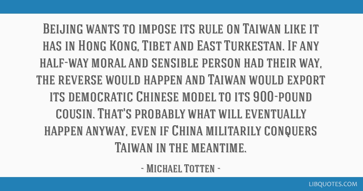 Beijing wants to impose its rule on Taiwan like it has in Hong Kong, Tibet and East Turkestan. If any half-way moral and sensible person had their...