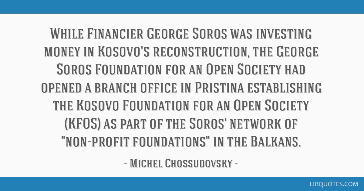 While Financier George Soros was investing money in Kosovo's reconstruction, the George Soros Foundation for an Open Society had opened a branch...