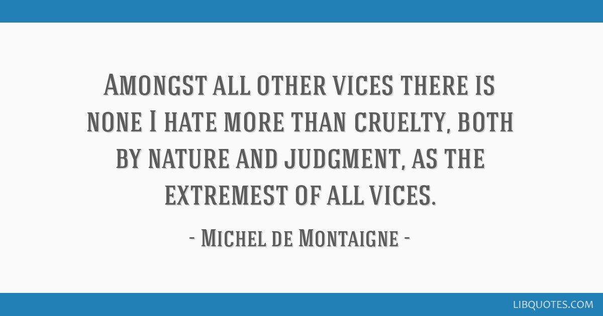 Amongst all other vices there is none I hate more than cruelty, both by nature and judgment, as the extremest of all vices.
