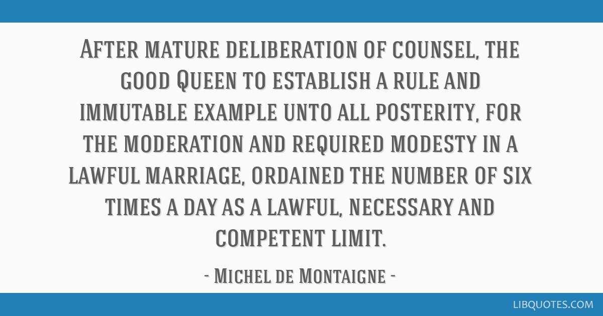 After mature deliberation of counsel, the good Queen to establish a rule and immutable example unto all posterity, for the moderation and required...