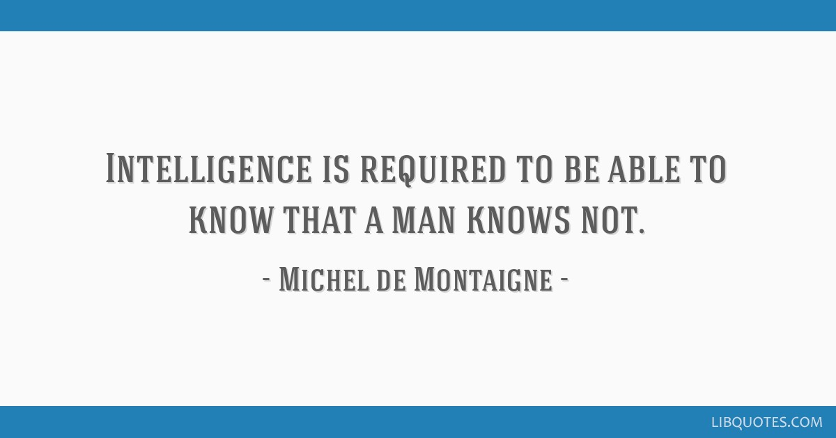 Intelligence is required to be able to know that a man knows not.
